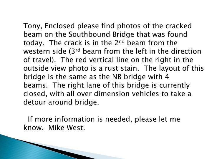 Tony, Enclosed please find photos of the cracked beam on the Southbound Bridge that was found today. The crack is in the 2