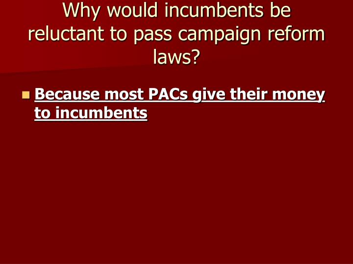 Why would incumbents be reluctant to pass campaign reform laws?