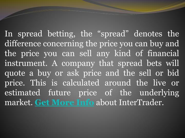 """In spread betting, the """"spread"""" denotes the difference concerning the price you can buy and the price you can sell any kind of financial instrument. A company that spread bets will quote a buy or ask price and the sell or bid price. This is calculated around the live or estimated future price of the underlying market."""