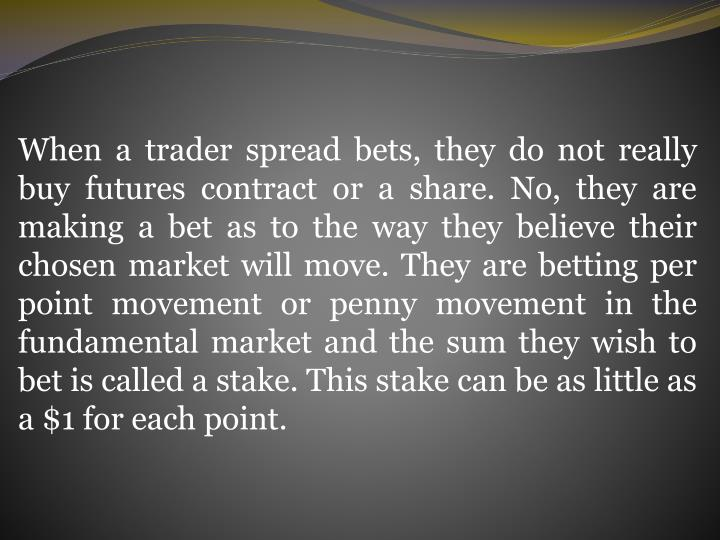 When a trader spread bets, they do not really buy futures contract or a share. No, they are making a bet as to the way they believe their chosen market will move. They are betting per point movement or penny movement in the fundamental market and the sum they wish to bet is called a stake. This stake can be as little as a $1 for each point.