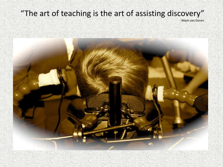 """The art of teaching is the art of assisting discovery"""