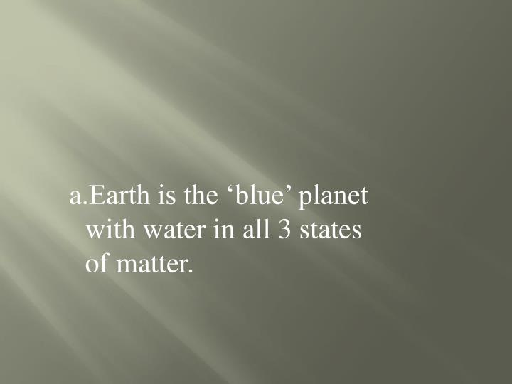 Earth is the 'blue' planet with water in all 3 states of matter.