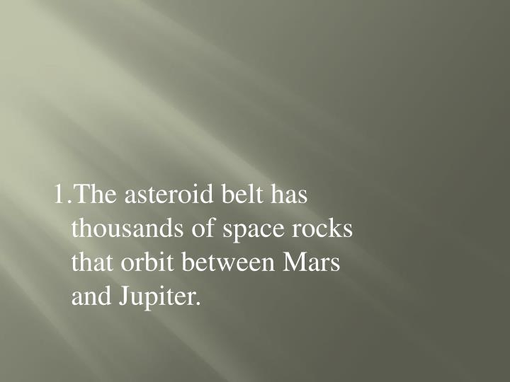 The asteroid belt has thousands of space rocks that orbit between Mars and Jupiter.