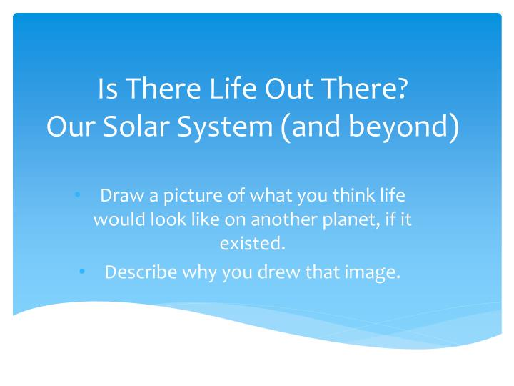 Is there l ife o ut t here our solar system and beyond