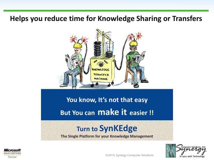 Helps you reduce time for Knowledge Sharing or Transfers