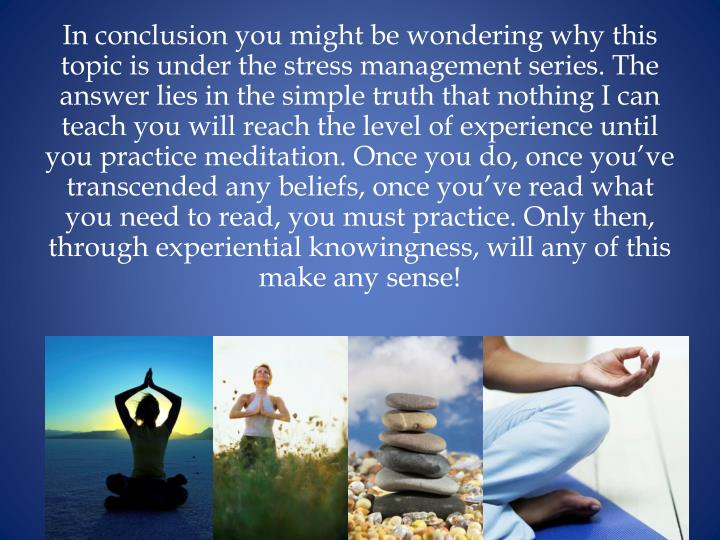 In conclusion you might be wondering why this topic is under the stress management series. The answer lies in the simple truth that nothing I can teach you will reach the level of experience until you practice meditation. Once you do, once you've transcended any beliefs, once you've read what you need to read, you must practice. Only then, through experiential knowingness, will any of this make any sense!