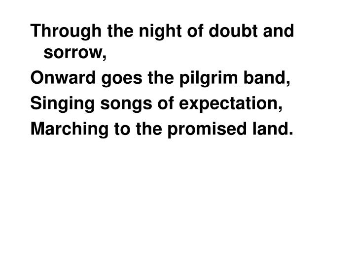 Through the night of doubt and sorrow,