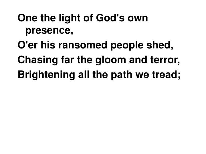 One the light of God's own presence,