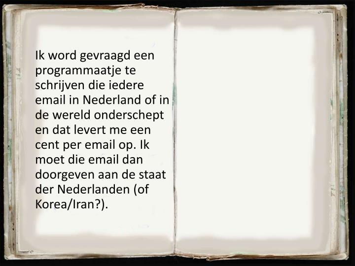 Ik word gevraagd een programmaatje te schrijven die iedere email in Nederland of in de wereld onderschept en dat levert me een cent per email op. Ik moet die email dan doorgeven aan de staat der Nederlanden (of Korea/Iran?).