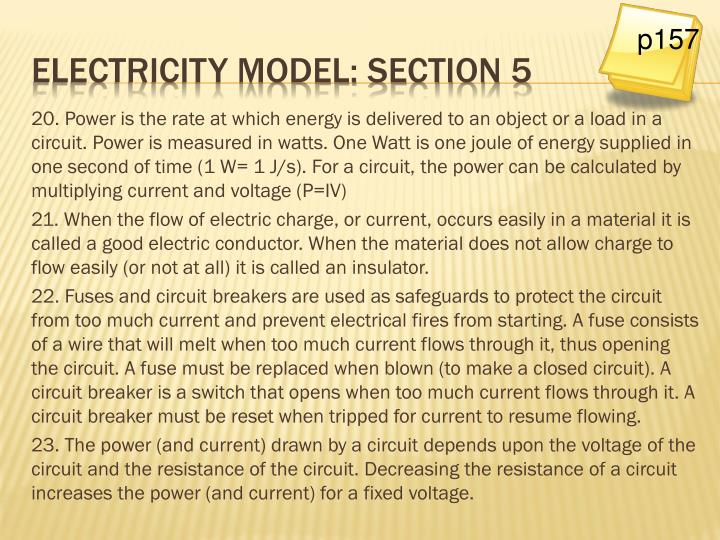 20. Power is the rate at which energy is delivered to an object or a load in a circuit. Power is measured in watts. One Watt is one joule of energy supplied in one second of time (1 W= 1 J/s). For a circuit, the power can be calculated by multiplying current and voltage (P=IV)