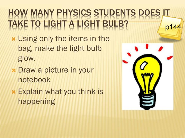 How many physics students does it take to light a light bulb?