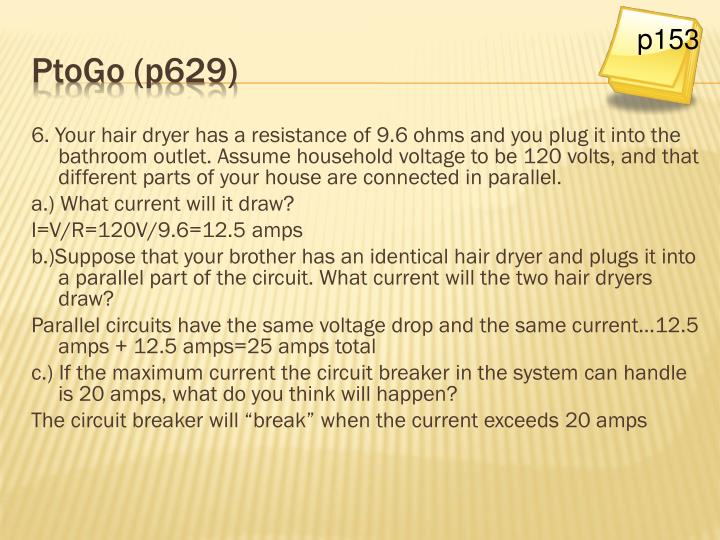 6. Your hair dryer has a resistance of 9.6 ohms and you plug it into the bathroom outlet. Assume household voltage to be 120 volts, and that different parts of your house are connected in parallel.