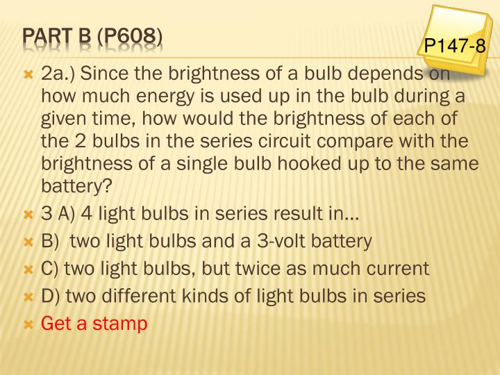 2a.) Since the brightness of a bulb depends on how much energy is used up in the bulb during a given time, how would the brightness of each of the 2 bulbs in the series circuit compare with the brightness of a single bulb hooked up to the same battery?