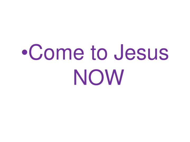 Come to Jesus     NOW