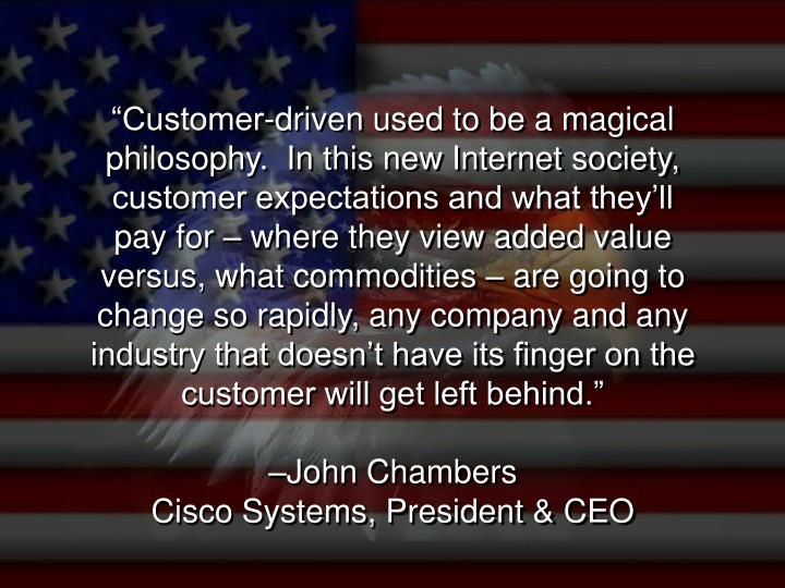 """""""Customer-driven used to be a magical philosophy.  In this new Internet society, customer expectations and what they'll pay for – where they view added value versus, what commodities – are going to change so rapidly, any company and any industry that doesn't have its finger on the customer will get left behind."""""""