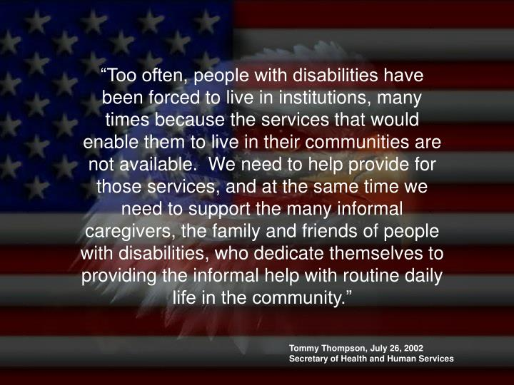 """""""Too often, people with disabilities have been forced to live in institutions, many times because the services that would enable them to live in their communities are not available.  We need to help provide for those services, and at the same time we need to support the many informal caregivers, the family and friends of people with disabilities, who dedicate themselves to providing the informal help with routine daily life in the community."""""""