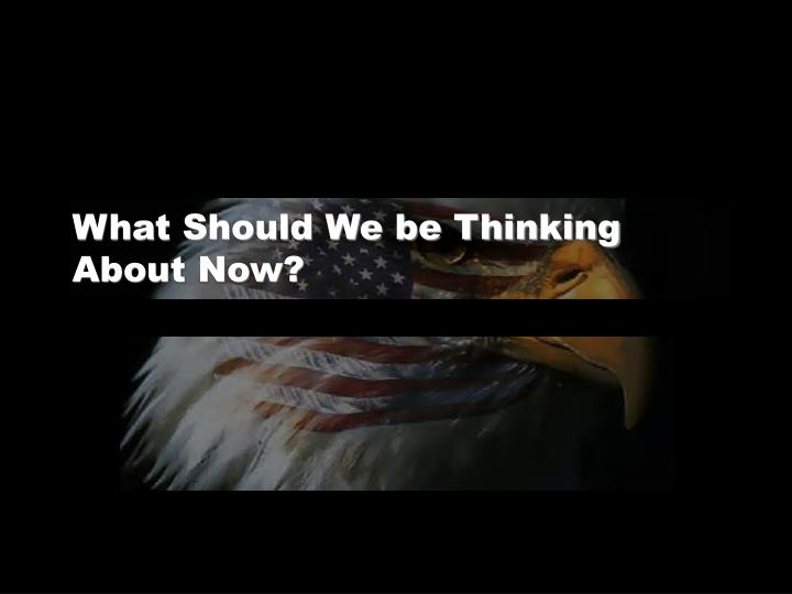 What Should We be Thinking About Now?
