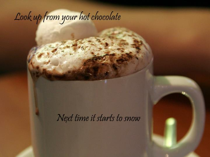 Look up from your hot chocolate