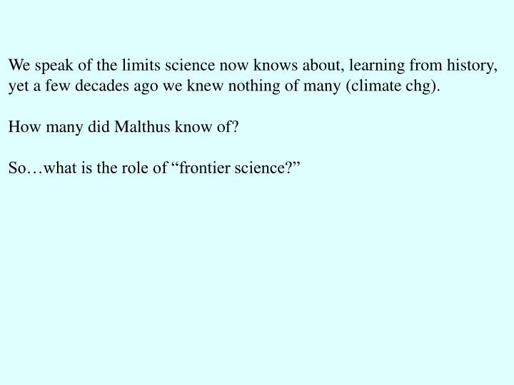 We speak of the limits science now knows about, learning from history,