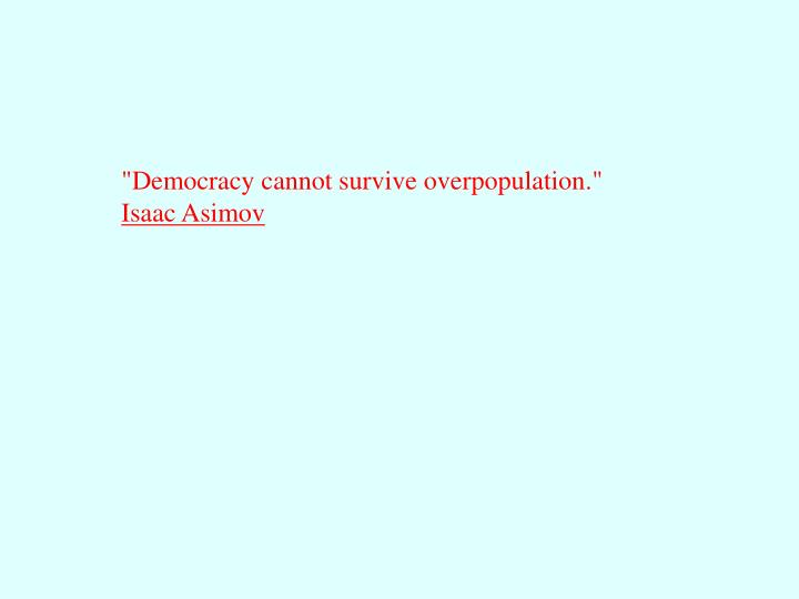"""Democracy cannot survive overpopulation."""