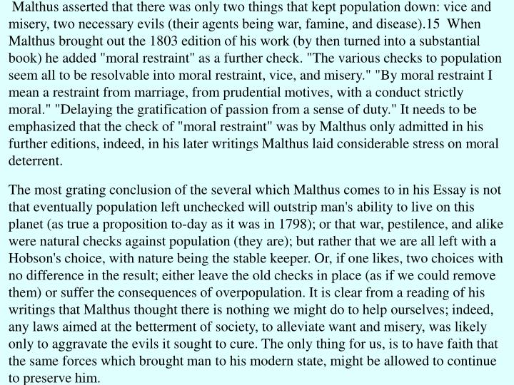 """Malthus asserted that there was only two things that kept population down: vice and misery, two necessary evils (their agents being war, famine, and disease).15  When Malthus brought out the 1803 edition of his work (by then turned into a substantial book) he added """"moral restraint"""" as a further check. """"The various checks to population seem all to be resolvable into moral restraint, vice, and misery."""" """"By moral restraint I mean a restraint from marriage, from prudential motives, with a conduct strictly moral."""" """"Delaying the gratification of passion from a sense of duty."""" It needs to be emphasized that the check of """"moral restraint"""" was by Malthus only admitted in his further editions, indeed, in his later writings Malthus laid considerable stress on moral deterrent."""