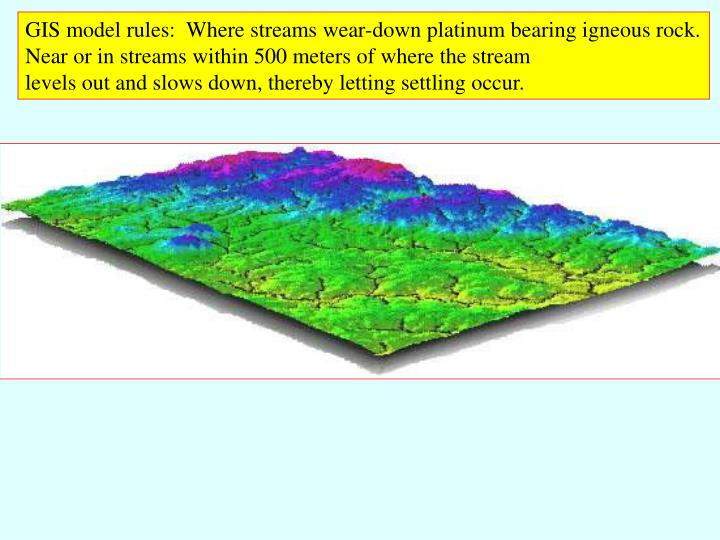 GIS model rules:  Where streams wear-down platinum bearing igneous rock.
