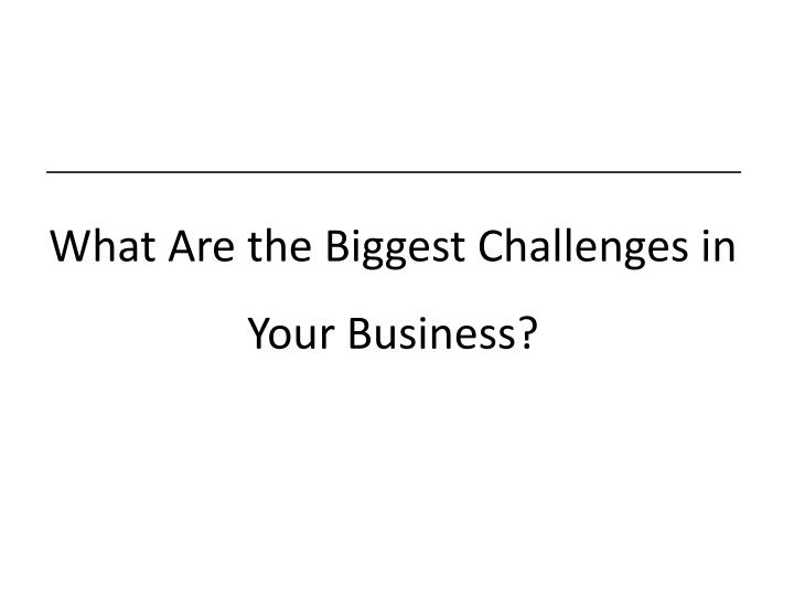 What Are the Biggest Challenges in Your Business?