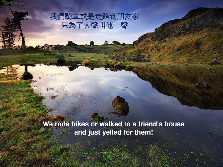 我們騎車或是走路到朋友家