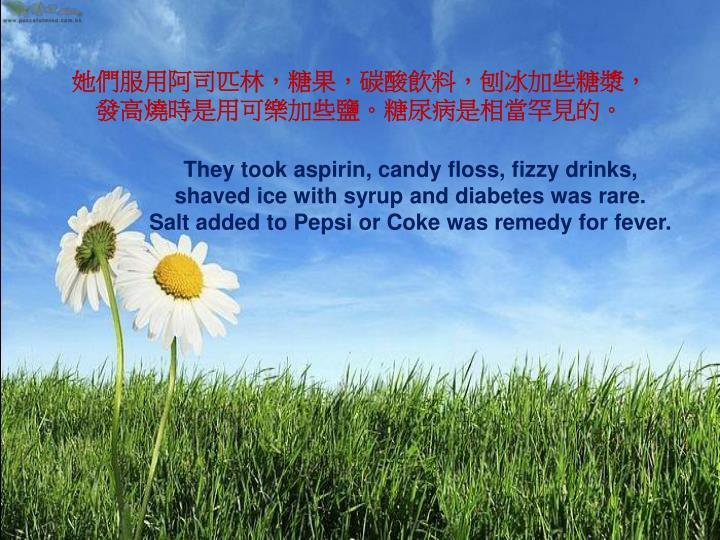 她們服用阿司匹林,糖果,碳酸飲料,刨冰加些糖漿,