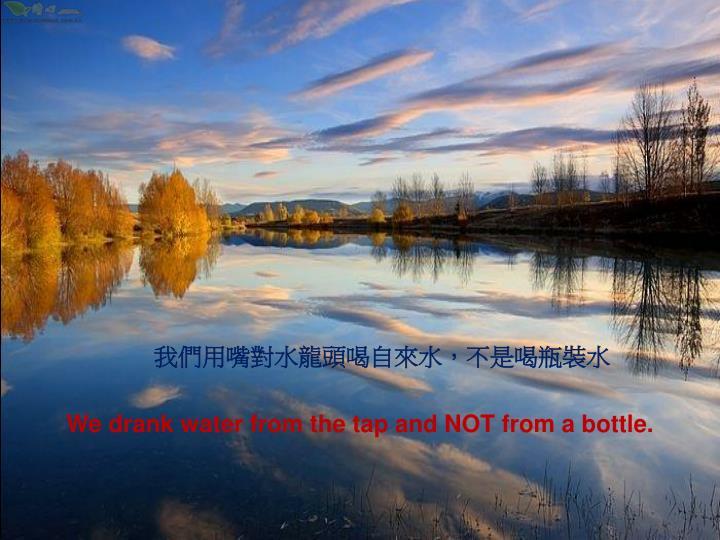 我們用嘴對水龍頭喝自來水,不是喝瓶裝水