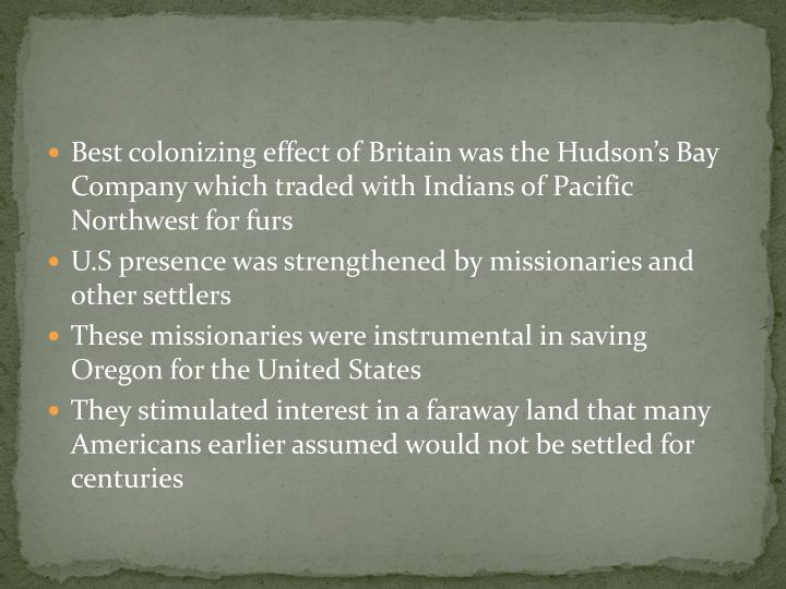 Best colonizing effect of Britain was the Hudson's Bay Company which traded with Indians of Pacific Northwest for furs