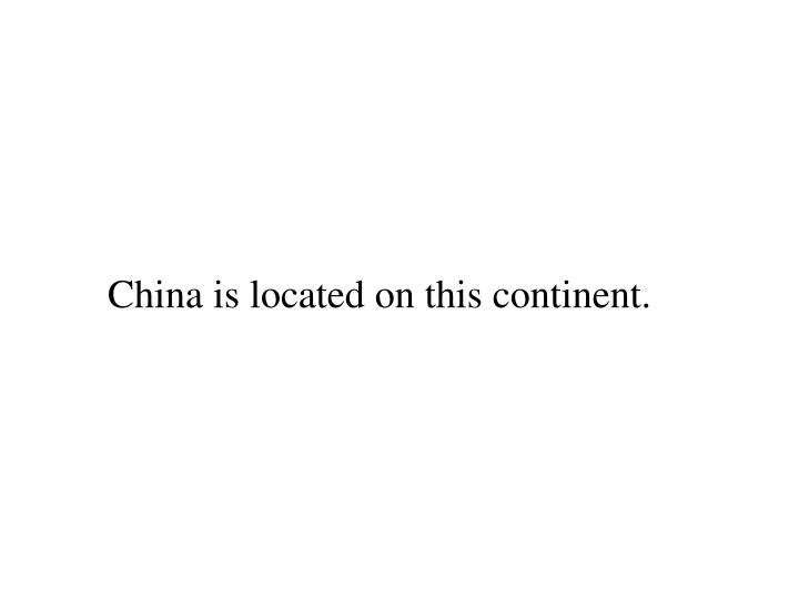 China is located on this continent.