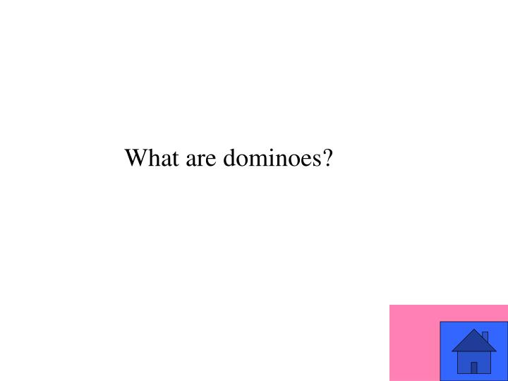 What are dominoes?
