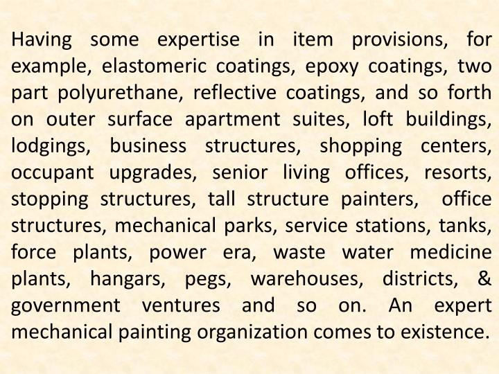 Having some expertise in item provisions, for example, elastomeric coatings, epoxy coatings, two part polyurethane, reflective coatings, and so forth on outer surface apartment suites, loft buildings, lodgings, business structures, shopping