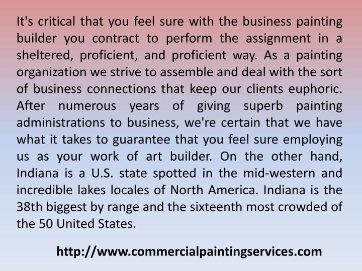 It's critical that you feel sure with the business painting builder you contract to perform the assignment in a sheltered, proficient, and proficient way. As a painting organization we strive to assemble and deal with the sort of business connections that keep our clients euphoric. After numerous years of giving superb painting administrations to business, we're certain that we have what it takes to guarantee that you feel sure employing us as your work of art builder. On the other hand, Indiana is a U.S. state spotted in the mid-western and incredible lakes locales of North America. Indiana is the 38th biggest by range and the sixteenth most crowded of the 50 United States.