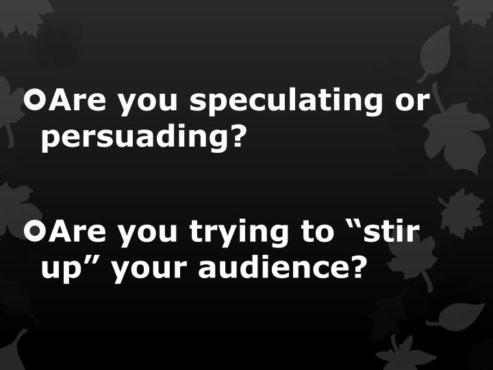 Are you speculating or persuading