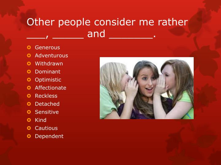 Other people consider me rather ___, _____ and _______.