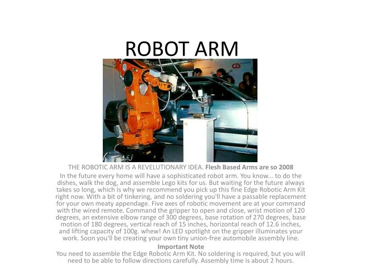 Your arm's job is to move your hand from place to place. Similarly, the robotic arm's job is to move an end effector from place to place. You can outfit robotic arms with all sorts of end effectors, which are suited to a particular application. One common end effector is a simplified version of the hand, which can grasp and carry different objects. Robotic hands often have built-in pressure sensors that tell the computer how hard the robot is gripping a particular object. This keeps the robot from dropping or breaking whatever it's carrying. Other end effectors include blowtorches, drills and spray painters.