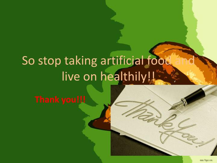 So stop taking artificial food and live on healthily!!
