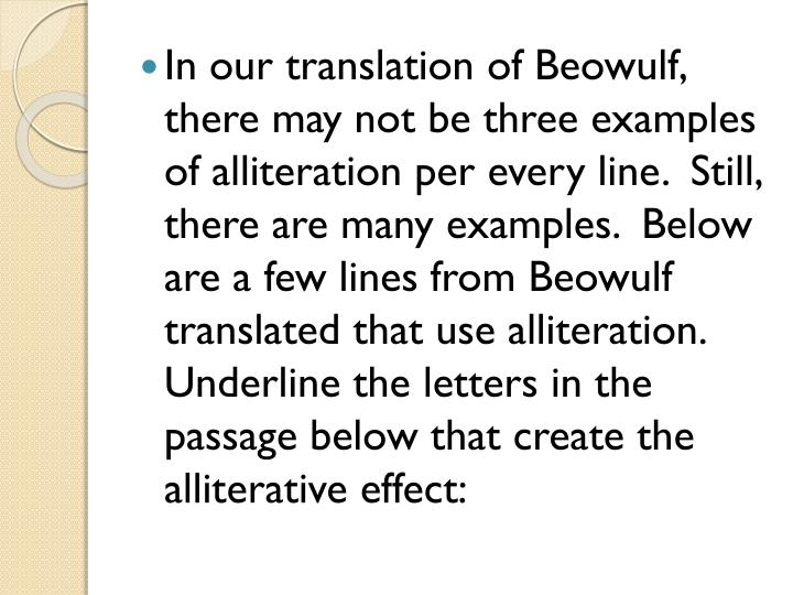 In our translation of Beowulf, there may not be three examples of alliteration per every line.  Still, there are many examples.  Below are a few lines from Beowulf translated that use alliteration.  Underline the letters in the passage below that create the alliterative effect: