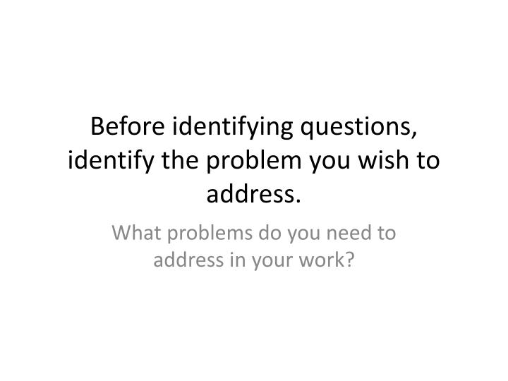 Before identifying questions, identify the problem you wish to address.