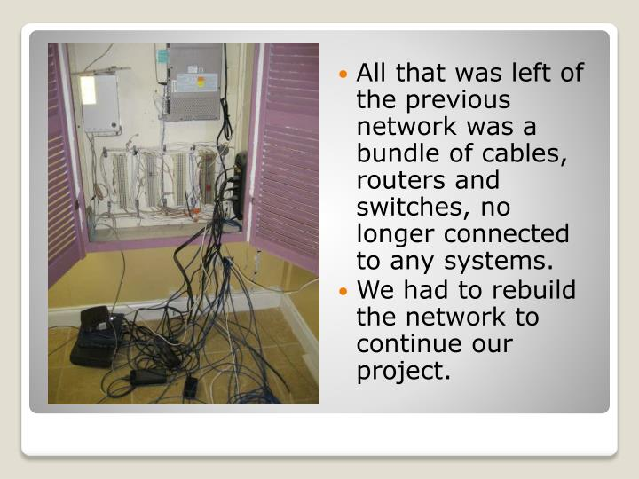 All that was left of the previous network was a bundle of cables, routers and switches, no longer connected to any systems.