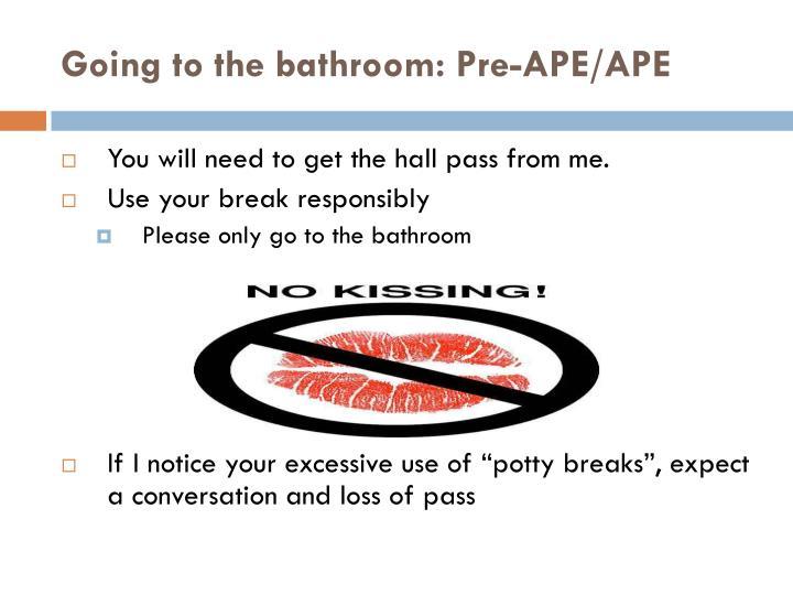 Going to the bathroom: Pre-APE/APE