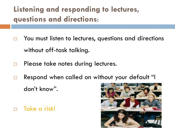 Listening and responding to lectures, questions and directions