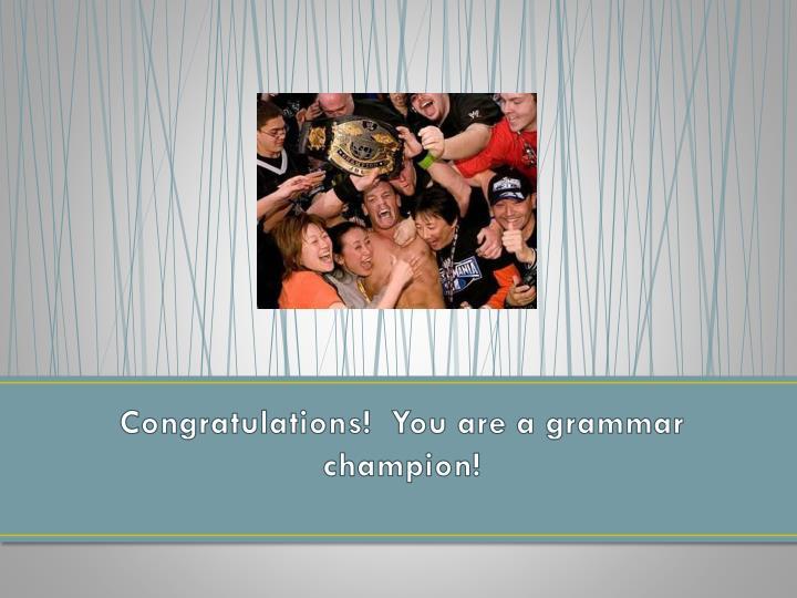 Congratulations!  You are a grammar champion!