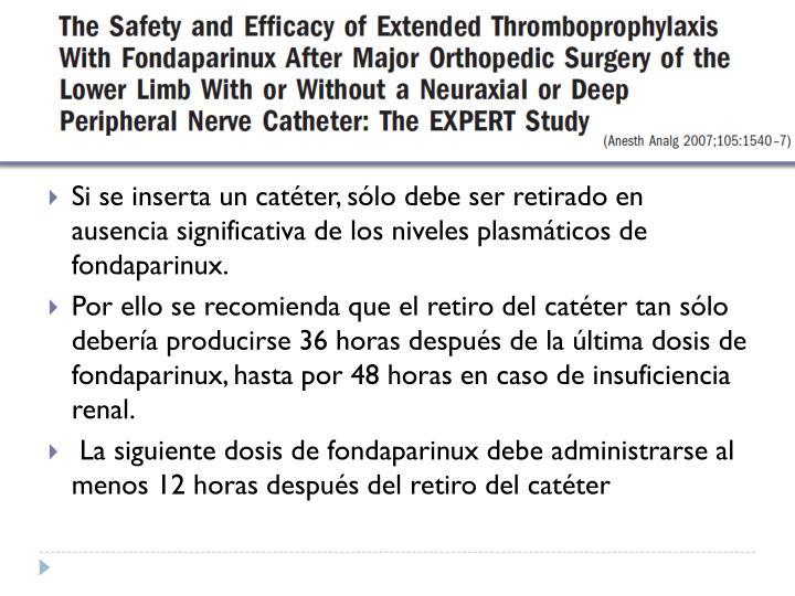 Si se inserta un catéter, sólo debe ser retirado en ausencia significativa de los niveles plasmáticos de fondaparinux.