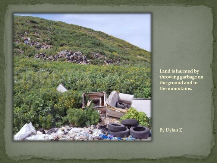Land is harmed by throwing garbage on the ground and in the mountains.