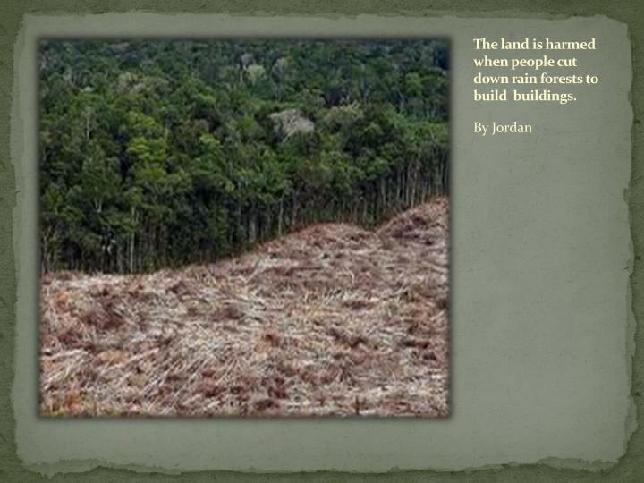 The land is harmed when people cut down rain forests to build  buildings.