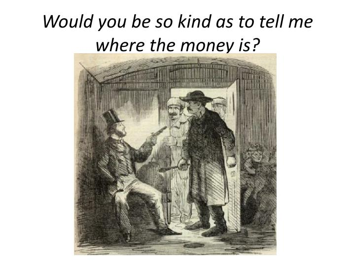 Would you be so kind as to tell me where the money is?