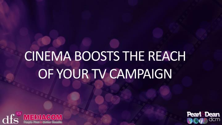 CINEMA BOOSTS THE REACH OF YOUR TV CAMPAIGN